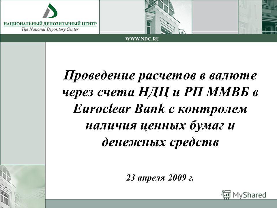 Проведение расчетов в валюте через счета НДЦ и РП ММВБ в Euroclear Bank с контролем наличия ценных бумаг и денежных средств 23 апреля 2009 г.