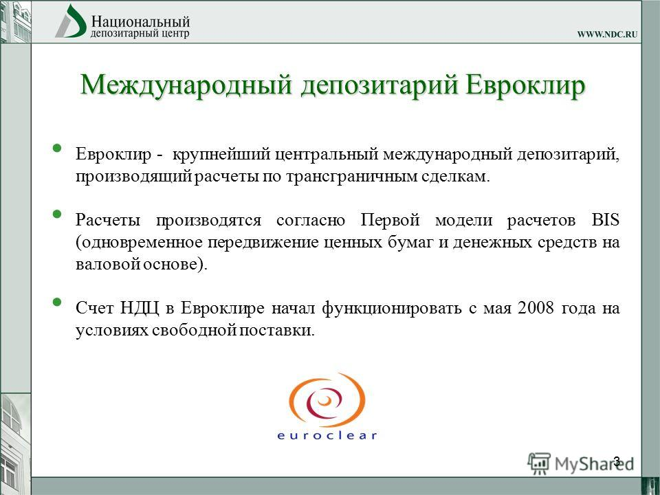 3 Международный депозитарий Евроклир Евроклир - крупнейший центральный международный депозитарий, производящий расчеты по трансграничным сделкам. Расчеты производятся согласно Первой модели расчетов BIS (одновременное передвижение ценных бумаг и дене