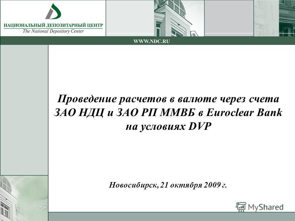 Проведение расчетов в валюте через счета ЗАО НДЦ и ЗАО РП ММВБ в Euroclear Bank на условиях DVP Новосибирск, 21 октября 2009 г.