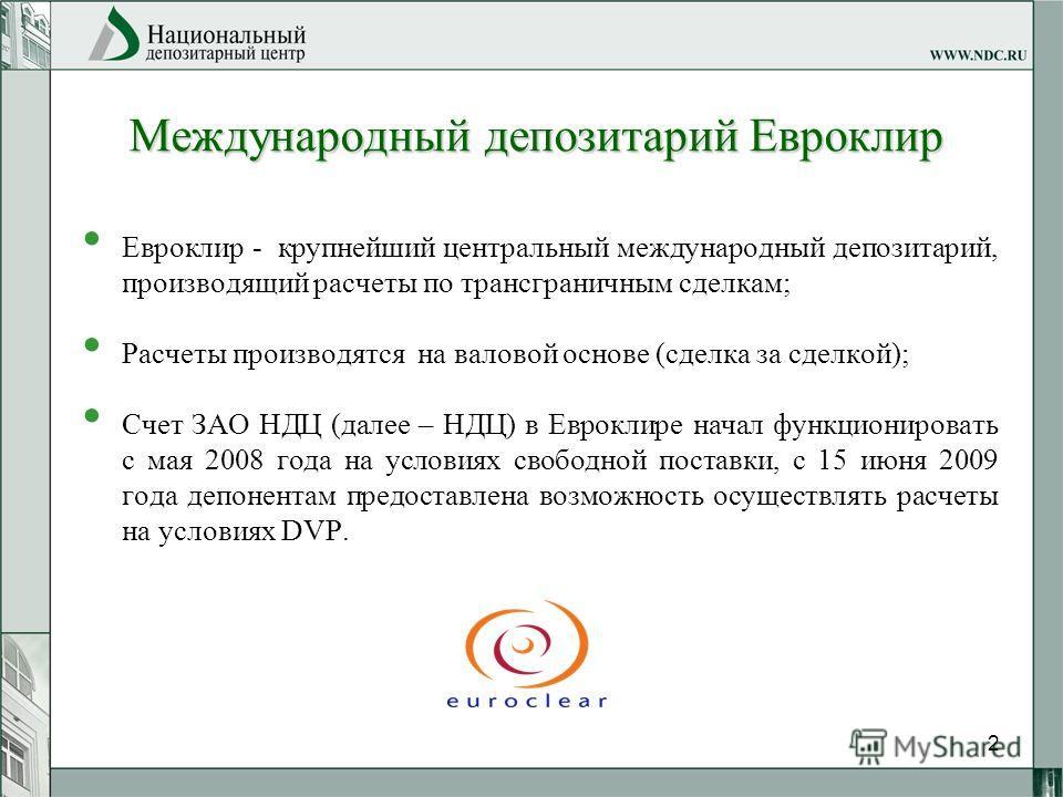 2 Международный депозитарий Евроклир Евроклир - крупнейший центральный международный депозитарий, производящий расчеты по трансграничным сделкам; Расчеты производятся на валовой основе (сделка за сделкой); Счет ЗАО НДЦ (далее – НДЦ) в Евроклире начал