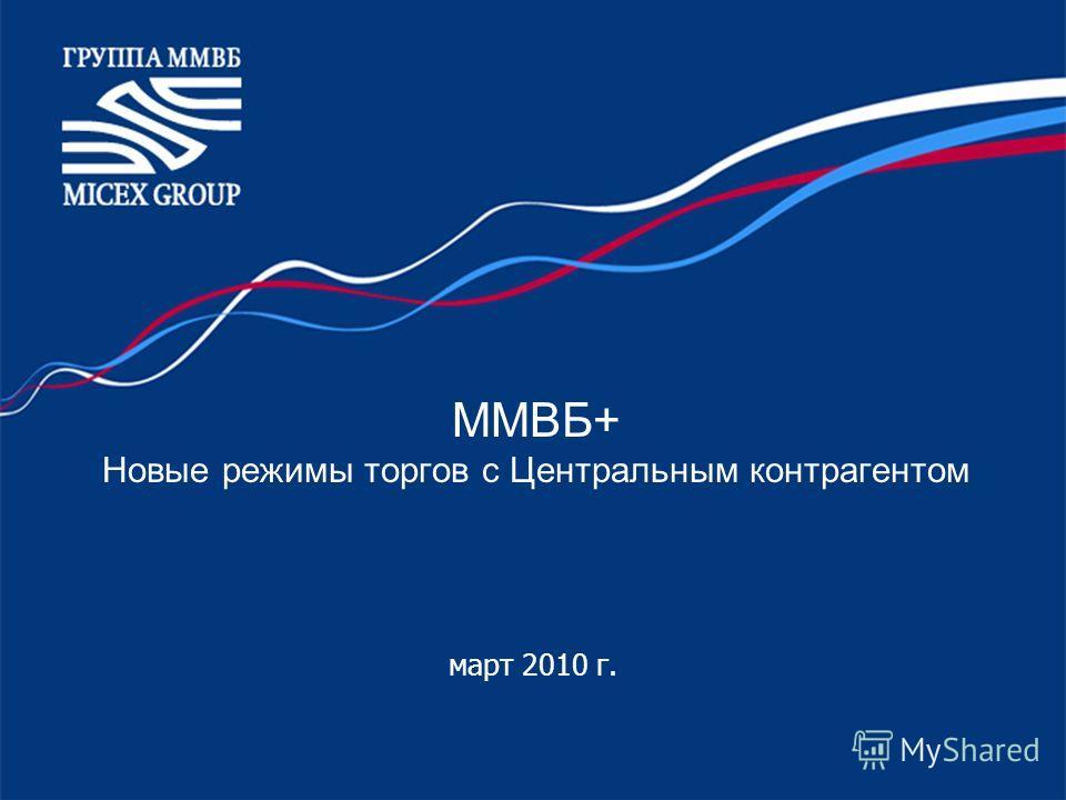 ММВБ+ Новые режимы торгов с Центральным контрагентом март 2010 г.