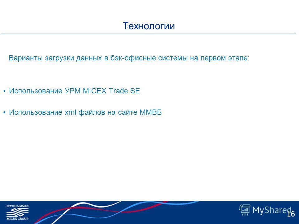 16 Технологии Варианты загрузки данных в бэк-офисные системы на первом этапе: Использование УРМ MICEX Trade SE Использование xml файлов на сайте ММВБ