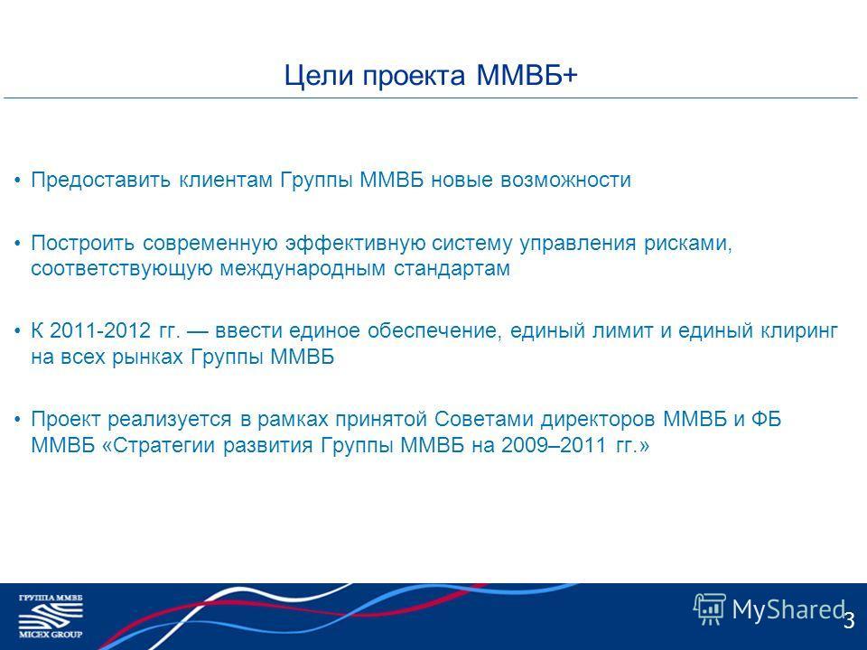 3 Цели проекта ММВБ+ Предоставить клиентам Группы ММВБ новые возможности Построить современную эффективную систему управления рисками, соответствующую международным стандартам К 2011-2012 гг. ввести единое обеспечение, единый лимит и единый клиринг н