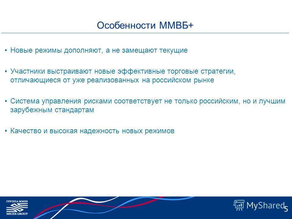 5 Особенности ММВБ+ Новые режимы дополняют, а не замещают текущие Участники выстраивают новые эффективные торговые стратегии, отличающиеся от уже реализованных на российском рынке Система управления рисками соответствует не только российским, но и лу