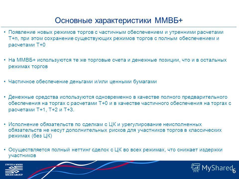 6 Основные характеристики ММВБ+ Появление новых режимов торгов с частичным обеспечением и утренними расчетами Т+n, при этом сохранение существующих режимов торгов с полным обеспечением и расчетами Т+0 На ММВБ+ используются те же торговые счета и дене