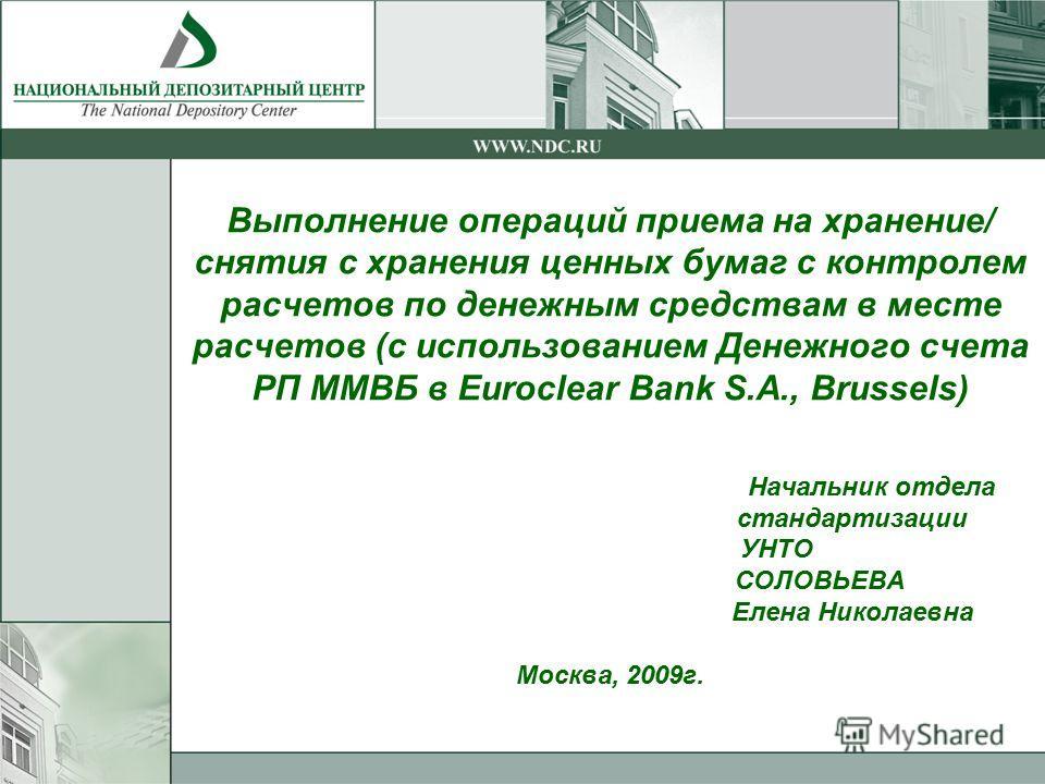 Выполнение операций приема на хранение/ снятия с хранения ценных бумаг с контролем расчетов по денежным средствам в месте расчетов (с использованием Денежного счета РП ММВБ в Euroclear Bank S.A., Brussels) Начальник отдела стандартизации УНТО СОЛОВЬЕ