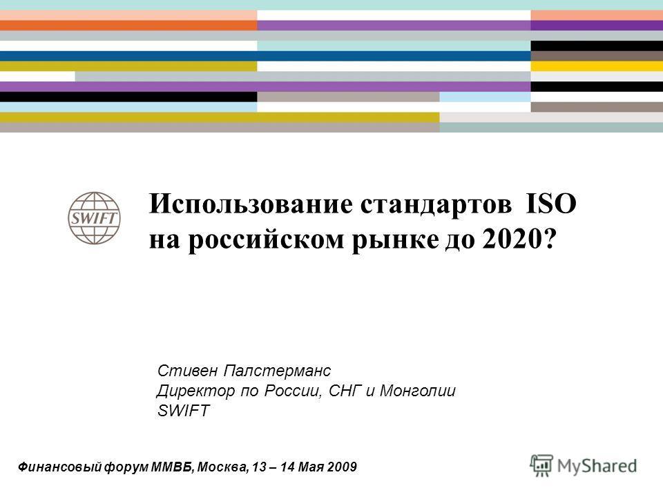 Использование стандартов ISO на российском рынке до 2020? Стивен Палстерманс Директор по России, СНГ и Монголии SWIFT Финансовый форум ММВБ, Москва, 13 – 14 Мая 2009