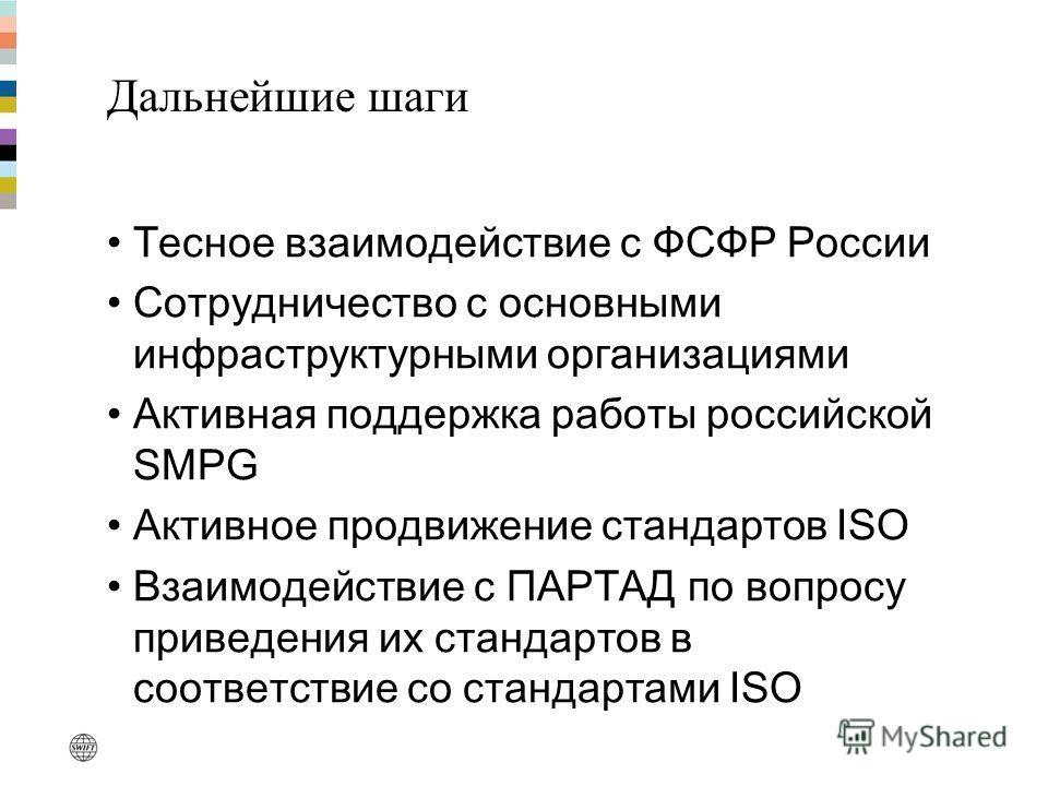 Дальнейшие шаги Тесное взаимодействие с ФСФР России Сотрудничество с основными инфраструктурными организациями Активная поддержка работы российской SMPG Активное продвижение стандартов ISO Взаимодействие с ПАРТАД по вопросу приведения их стандартов в