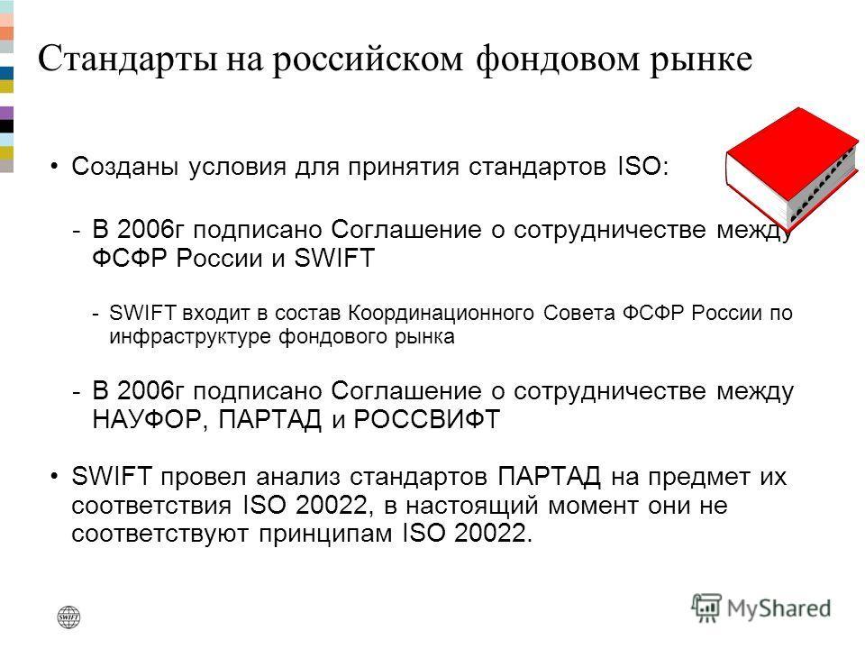 Стандарты на российском фондовом рынке Созданы условия для принятия стандартов ISO: -В 2006г подписано Соглашение о сотрудничестве между ФСФР России и SWIFT -SWIFT входит в состав Координационного Совета ФСФР России по инфраструктуре фондового рынка