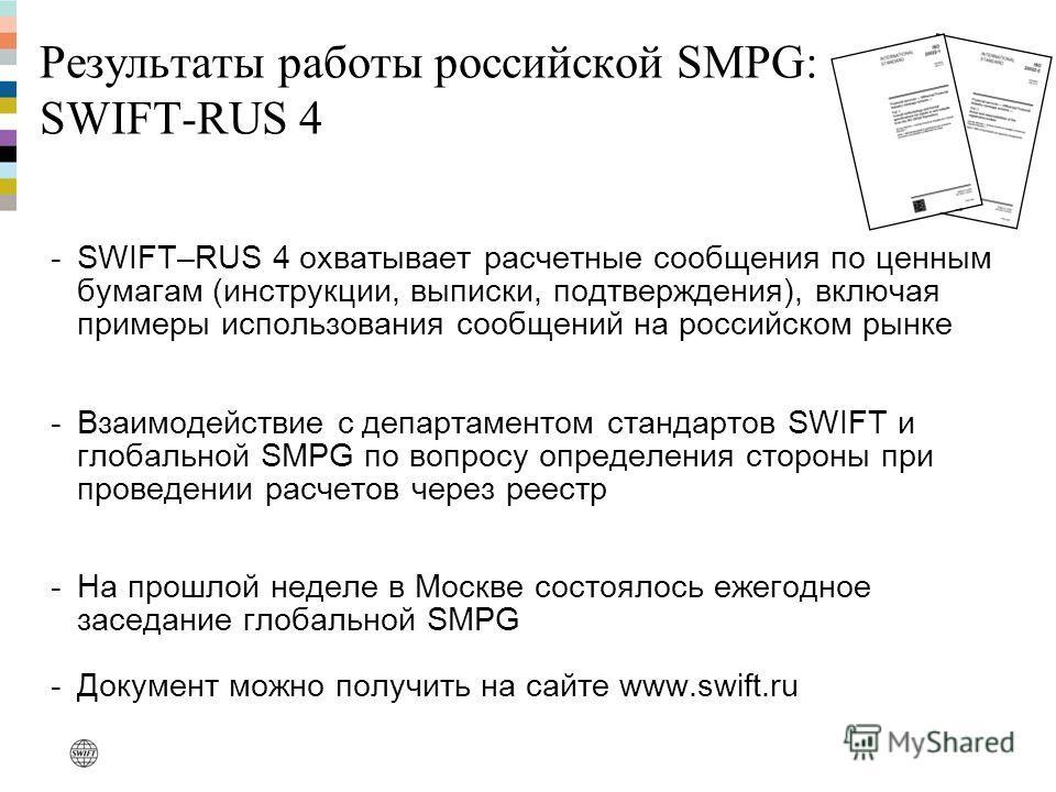 Результаты работы российской SMPG: SWIFT-RUS 4 -SWIFT–RUS 4 охватывает расчетные сообщения по ценным бумагам (инструкции, выписки, подтверждения), включая примеры использования сообщений на российском рынке -Взаимодействие с департаментом стандартов