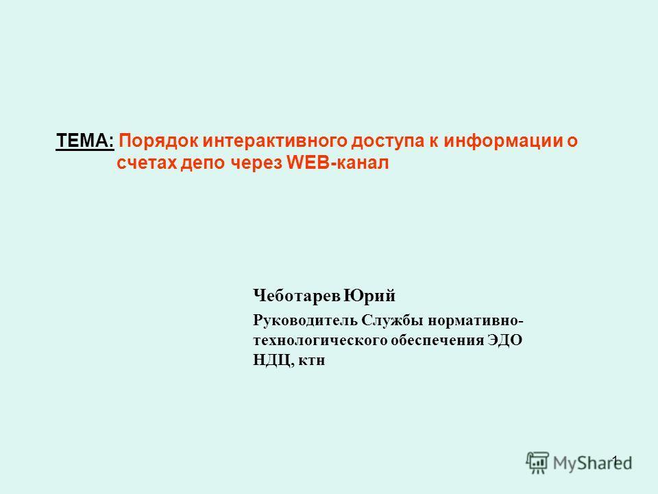1 ТЕМА: Порядок интерактивного доступа к информации о счетах депо через WEB-канал Чеботарев Юрий Руководитель Службы нормативно- технологического обеспечения ЭДО НДЦ, ктн