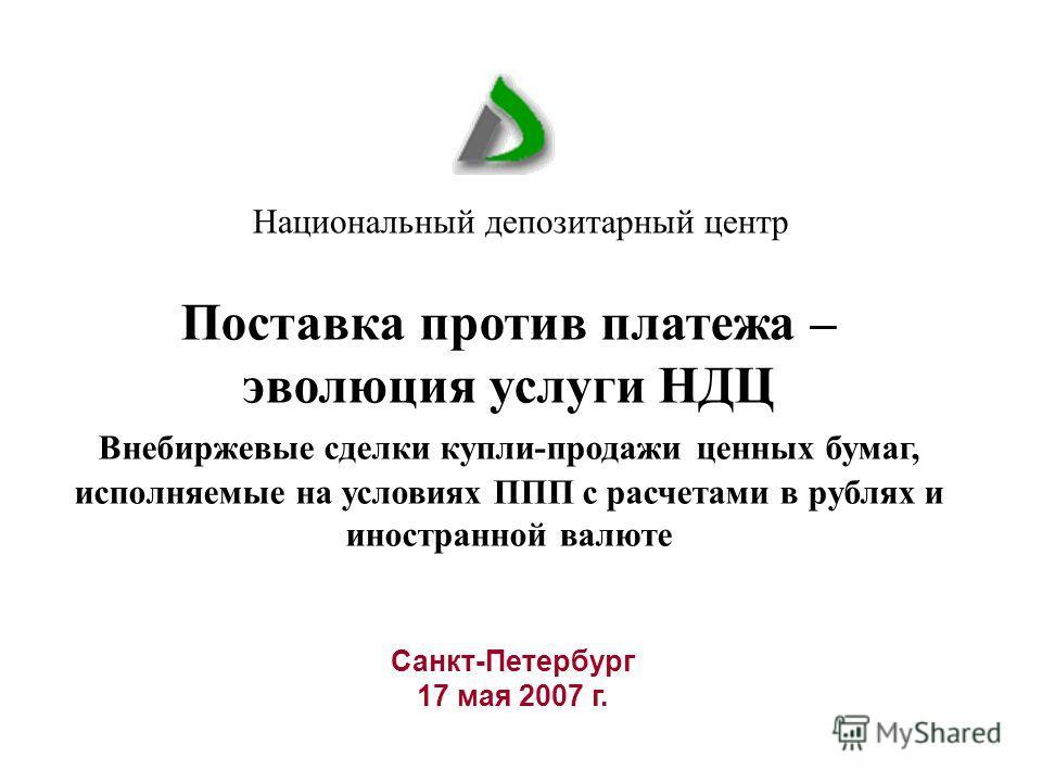 Санкт-Петербург 17 мая 2007 г. Национальный депозитарный центр Поставка против платежа – эволюция услуги НДЦ Внебиржевые сделки купли-продажи ценных бумаг, исполняемые на условиях ППП с расчетами в рублях и иностранной валюте