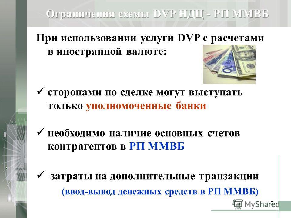 10 При использовании услуги DVP с расчетами в иностранной валюте: сторонами по сделке могут выступать только уполномоченные банки необходимо наличие основных счетов контрагентов в РП ММВБ затраты на дополнительные транзакции (ввод-вывод денежных сред