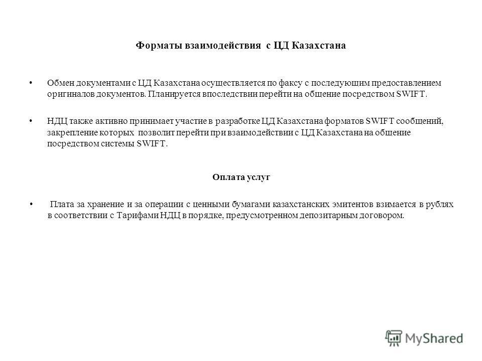 Форматы взаимодействия с ЦД Казахстана Обмен документами с ЦД Казахстана осуществляется по факсу с последующим предоставлением оригиналов документов. Планируется впоследствии перейти на общение посредством SWIFT. НДЦ также активно принимает участие в
