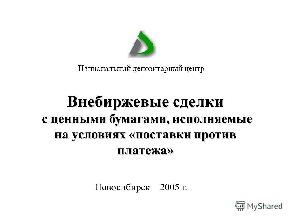 Новосибирск 2005 г. Национальный депозитарный центр Внебиржевые сделки с ценными бумагами, исполняемые на условиях «поставки против платежа»