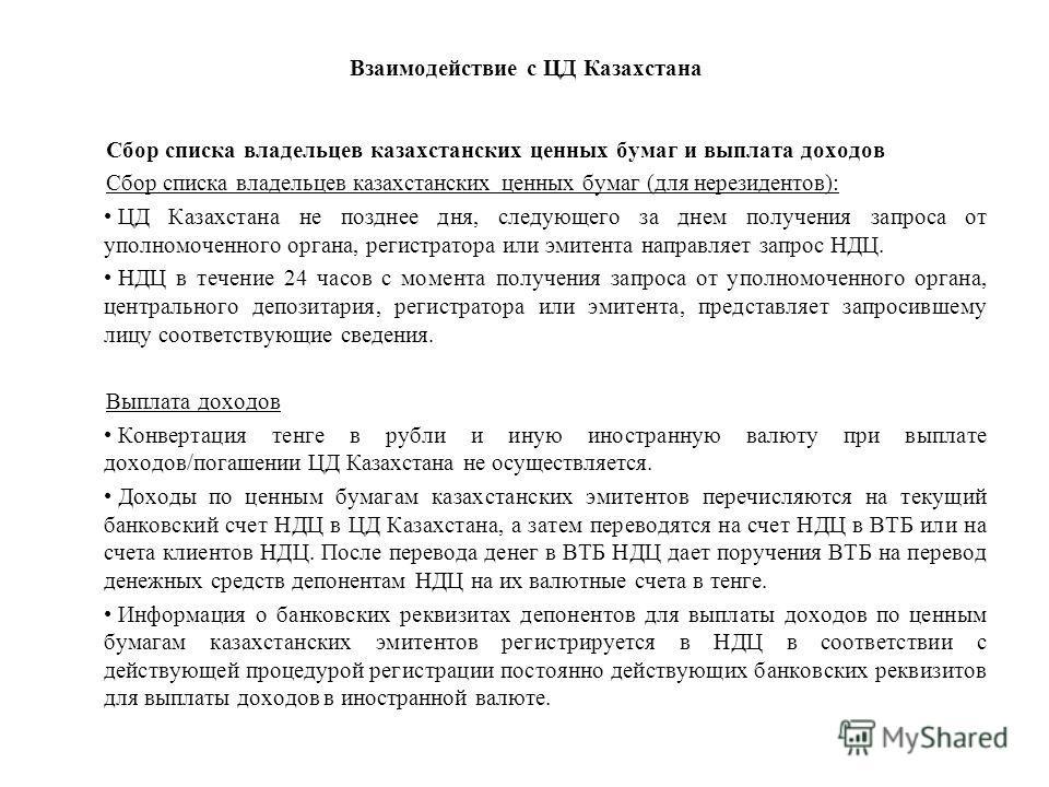 Взаимодействие с ЦД Казахстана Сбор списка владельцев казахстанских ценных бумаг и выплата доходов Сбор списка владельцев казахстанских ценных бумаг (для нерезидентов): ЦД Казахстана не позднее дня, следующего за днем получения запроса от уполномочен