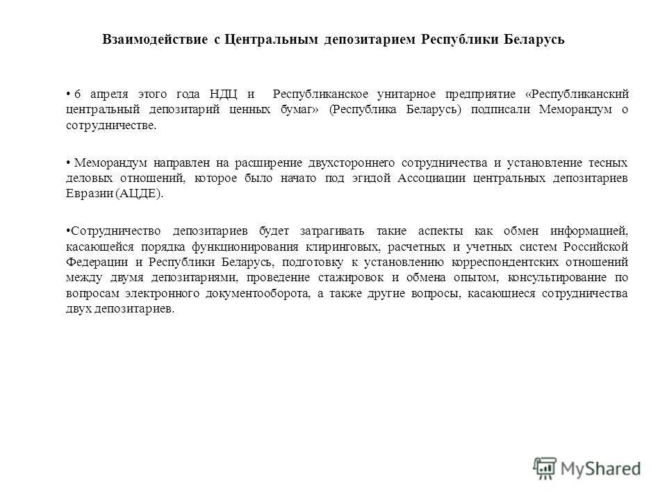Взаимодействие с Центральным депозитарием Республики Беларусь 6 апреля этого года НДЦ и Республиканское унитарное предприятие «Республиканский центральный депозитарий ценных бумаг» (Республика Беларусь) подписали Меморандум о сотрудничестве. Меморанд