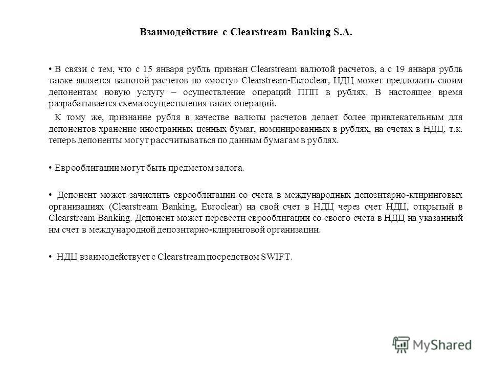 Взаимодействие с Clearstream Banking S.A. В связи с тем, что с 15 января рубль признан Clearstream валютой расчетов, а с 19 января рубль также является валютой расчетов по «мосту» Clearstream-Euroclear, НДЦ может предложить своим депонентам новую усл