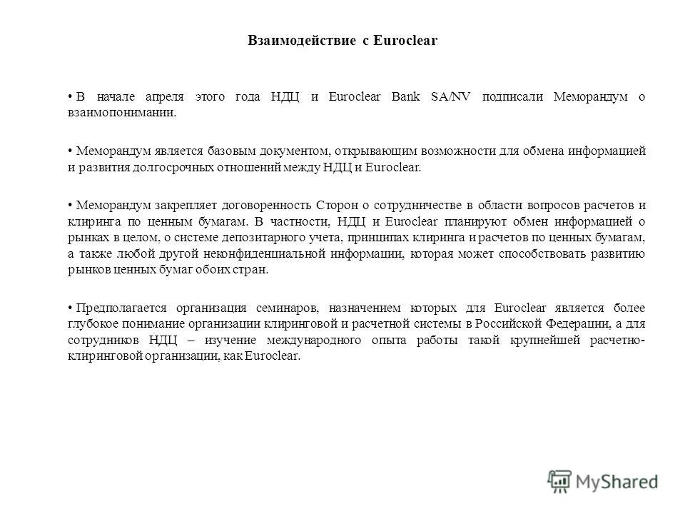 Взаимодействие с Euroclear В начале апреля этого года НДЦ и Euroclear Bank SA/NV подписали Меморандум о взаимопонимании. Меморандум является базовым документом, открывающим возможности для обмена информацией и развития долгосрочных отношений между НД