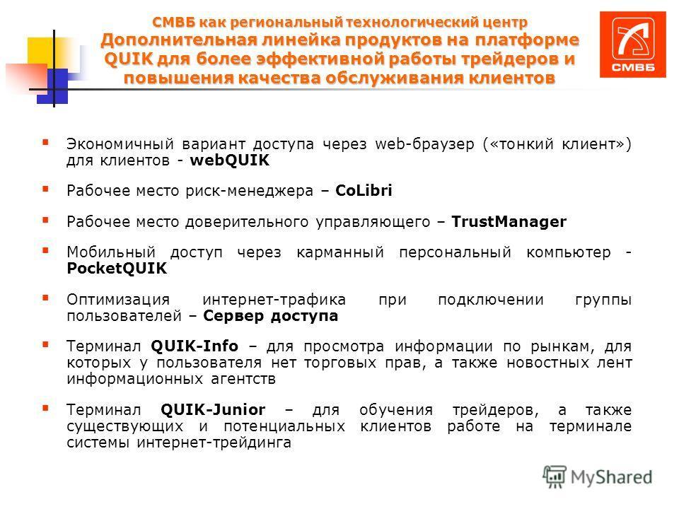 СМВБ как региональный технологический центр Дополнительная линейка продуктов на платформе QUIK для более эффективной работы трейдеров и повышения качества обслуживания клиентов Экономичный вариант доступа через web-браузер («тонкий клиент») для клиен