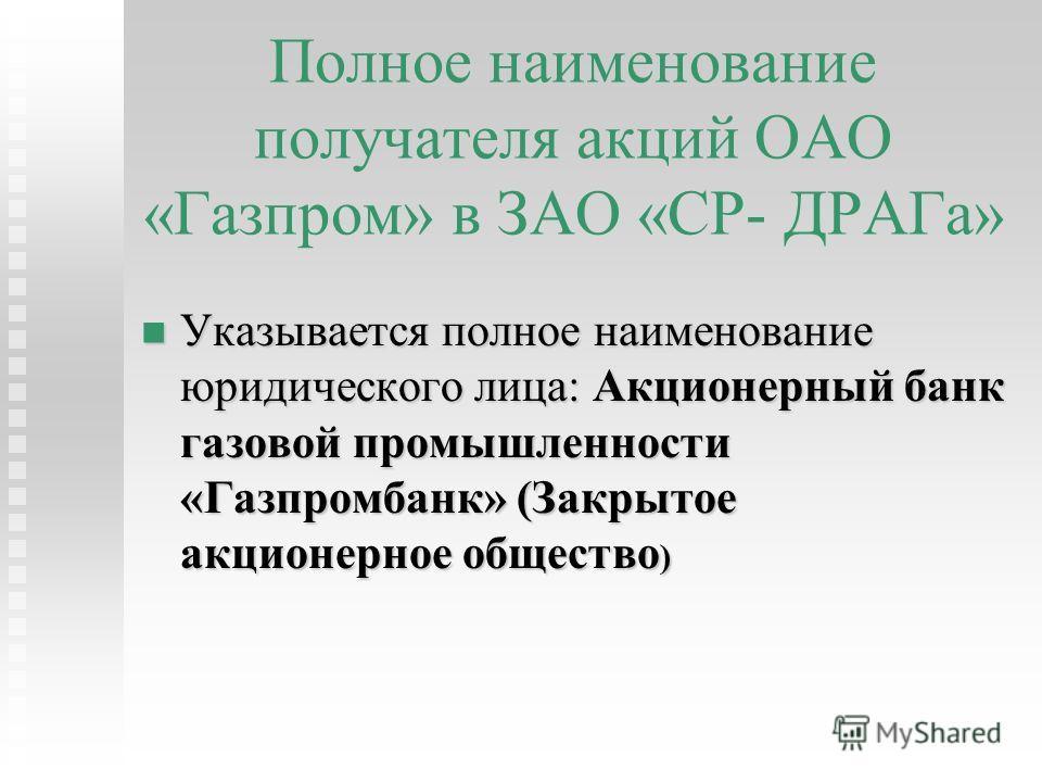 Полное наименование получателя акций ОАО «Газпром» в ЗАО «СР- ДРАГа» Указывается полное наименование юридического лица: Акционерный банк газовой промышленности «Газпромбанк» (Закрытое акционерное общество ) Указывается полное наименование юридическог