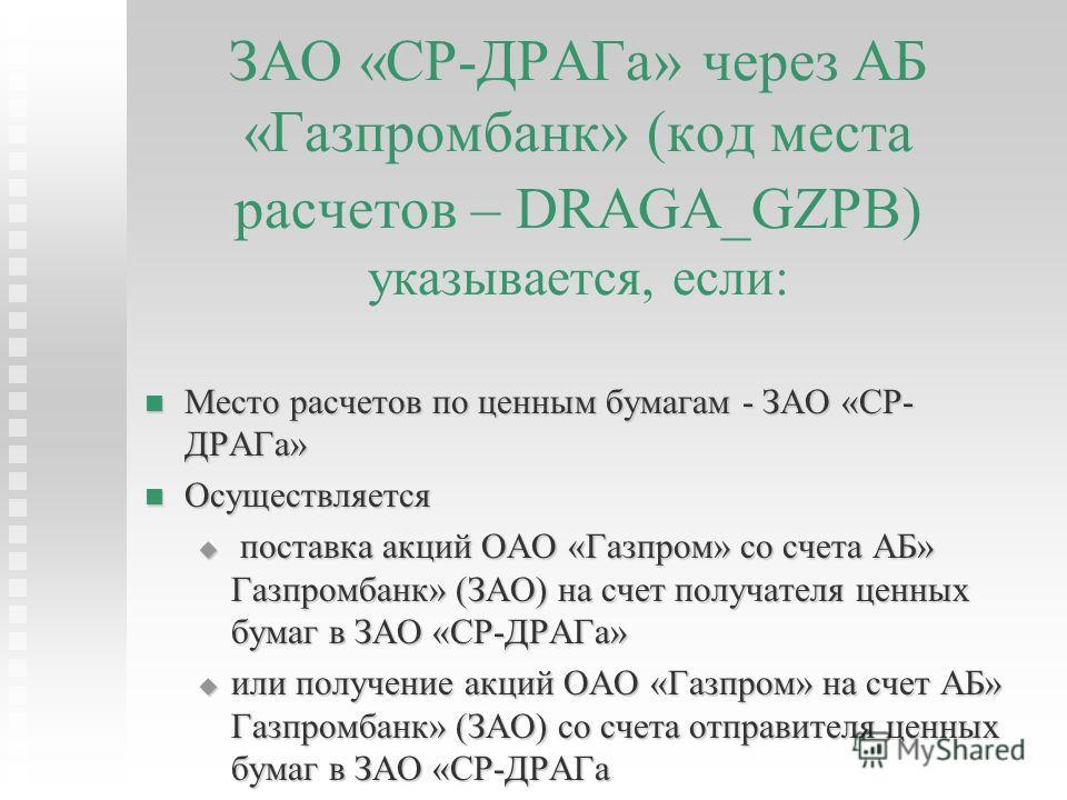 ЗАО «СР-ДРАГа» через АБ «Газпромбанк» (код места расчетов – DRAGA_GZPB) указывается, если: Место расчетов по ценным бумагам - ЗАО «СР- ДРАГа» Место расчетов по ценным бумагам - ЗАО «СР- ДРАГа» Осуществляется Осуществляется поставка акций ОАО «Газпром