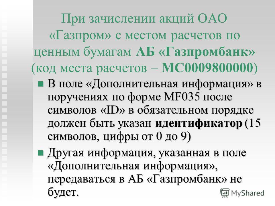 При зачислении акций ОАО «Газпром» с местом расчетов по ценным бумагам АБ «Газпромбанк» (код места расчетов – МС0009800000) В поле «Дополнительная информация» в поручениях по форме MF035 после символов «ID» в обязательном порядке должен быть указан и