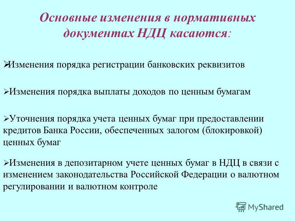 Основные изменения в нормативных документах НДЦ касаются: Изменения порядка выплаты доходов по ценным бумагам Уточнения порядка учета ценных бумаг при предоставлении кредитов Банка России, обеспеченных залогом (блокировкой) ценных бумаг Изменения в д