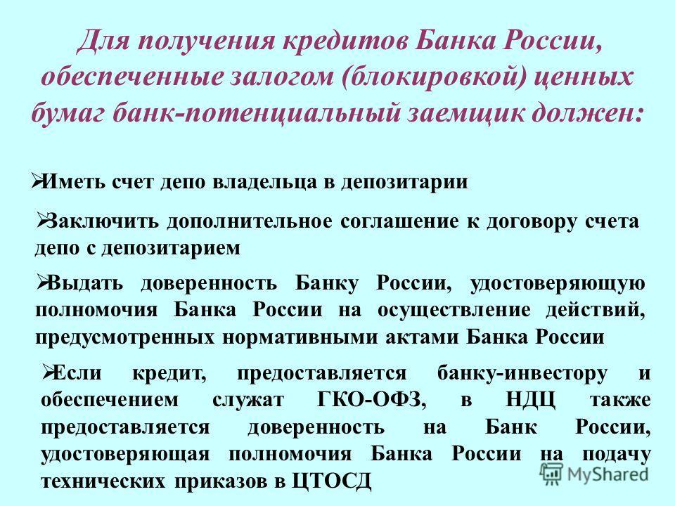 Иметь счет депо владельца в депозитарии Для получения кредитов Банка России, обеспеченные залогом (блокировкой) ценных бумаг банк-потенциальный заемщик должен: Заключить дополнительное соглашение к договору счета депо с депозитарием Выдать довереннос
