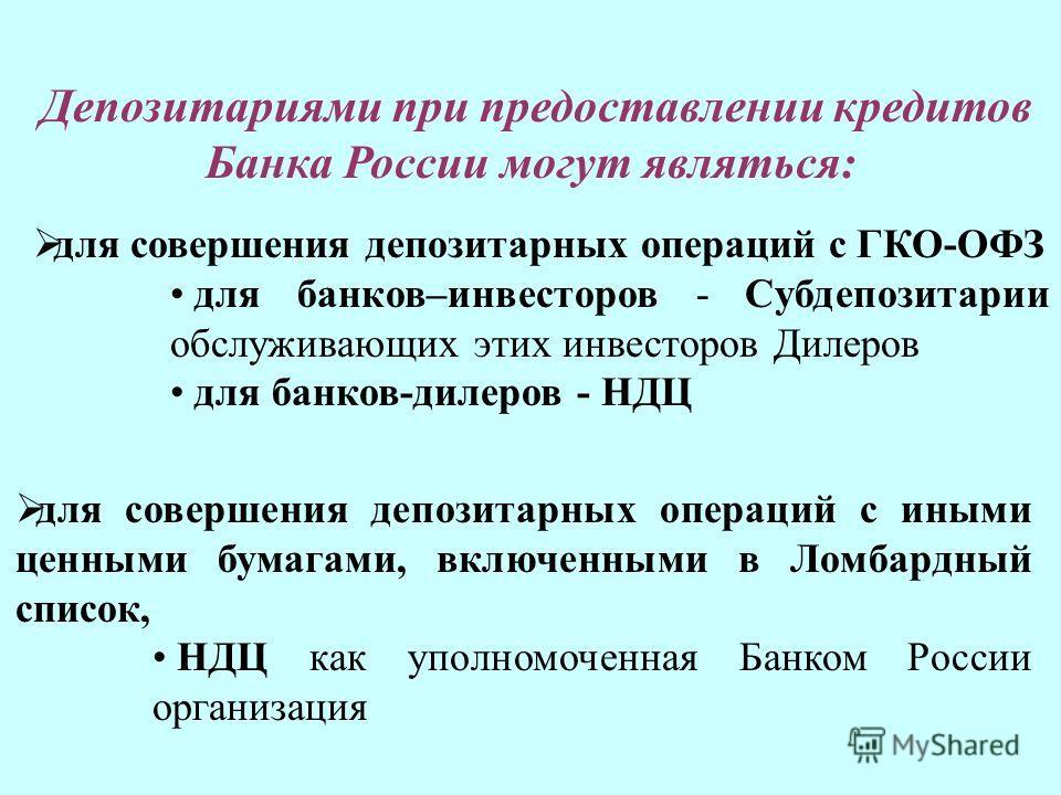 для совершения депозитарных операций с ГКО-ОФЗ для банков–инвесторов - Субдепозитарии обслуживающих этих инвесторов Дилеров для банков-дилеров - НДЦ Депозитариями при предоставлении кредитов Банка России могут являться: для совершения депозитарных оп