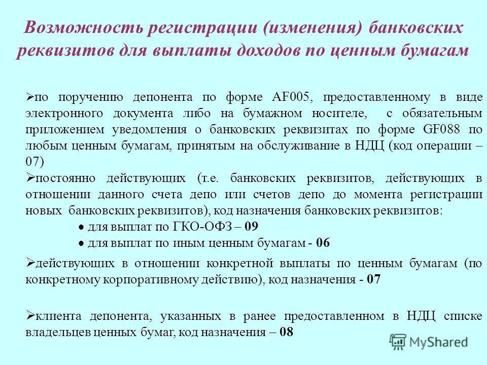 по поручению депонента по форме АF005, предоставленному в виде электронного документа либо на бумажном носителе, с обязательным приложением уведомления о банковских реквизитах по форме GF088 по любым ценным бумагам, принятым на обслуживание в НДЦ (ко