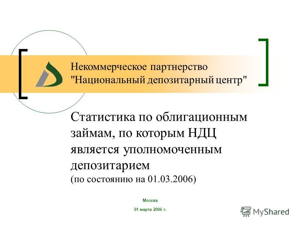 Москва 01 марта 2006 г. Статистика по облигационным займам, по которым НДЦ является уполномоченным депозитарием (по состоянию на 01.03.2006) Некоммерческое партнерство Национальный депозитарный центр