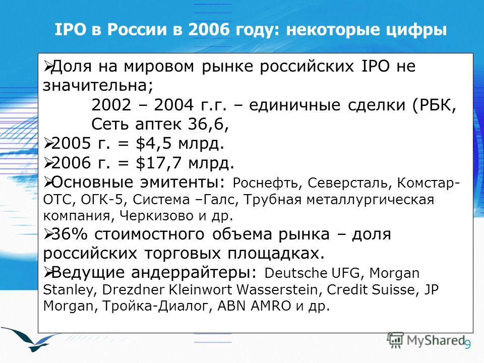9 IPO в России в 2006 году: некоторые цифры Доля на мировом рынке российских IPO не значительна; 2002 – 2004 г.г. – единичные сделки (РБК, Сеть аптек 36,6, 2005 г. = $4,5 млрд. 2006 г. = $17,7 млрд. Основные эмитенты: Роснефть, Северсталь, Комстар- О