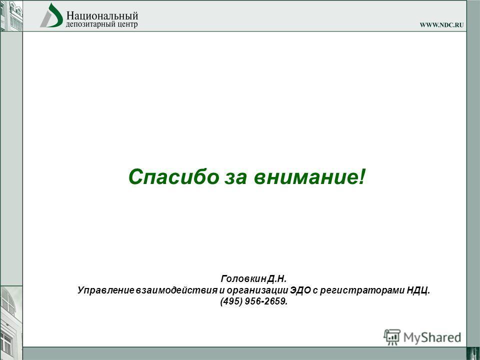 Спасибо за внимание! Головкин Д.Н. Управление взаимодействия и организации ЭДО с регистраторами НДЦ. (495) 956-2659.
