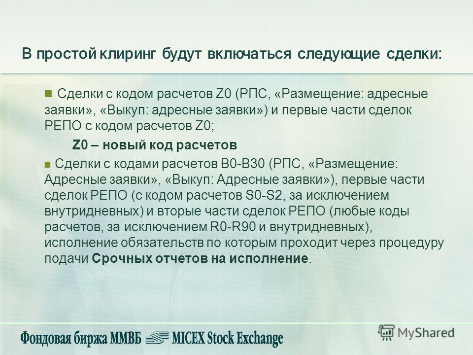 В простой клиринг будут включаться следующие сделки: Сделки с кодом расчетов Z0 (РПС, «Размещение: адресные заявки», «Выкуп: адресные заявки») и первые части сделок РЕПО с кодом расчетов Z0; Z0 – новый код расчетов Сделки с кодами расчетов B0-B30 (РП