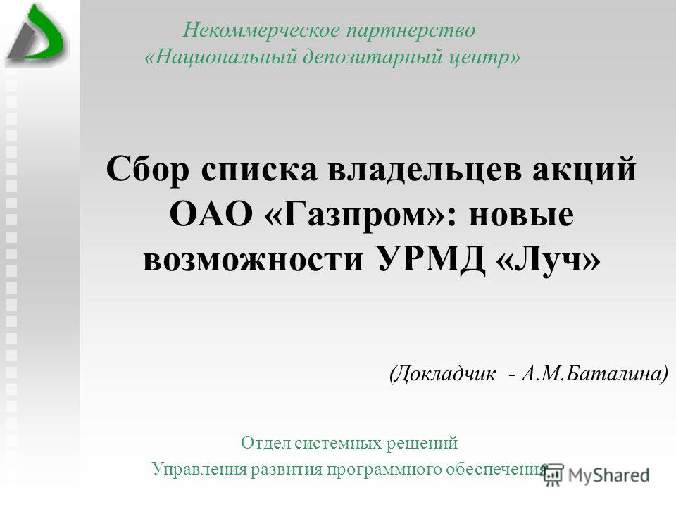 Сбор списка владельцев акций ОАО «Газпром»: новые возможности УРМД «Луч» (Докладчик - А.М.Баталина) Некоммерческое партнерство «Национальный депозитарный центр» Отдел системных решений Управления развития программного обеспечения