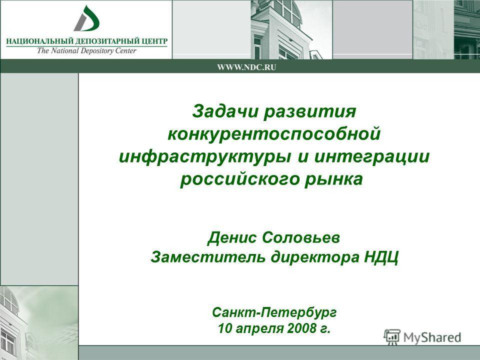 Задачи развития конкурентоспособной инфраструктуры и интеграции российского рынка Денис Соловьев Заместитель директора НДЦ Санкт-Петербург 10 апреля 2008 г.