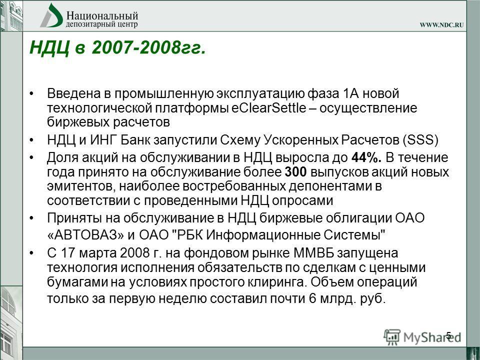 5 НДЦ в 2007-2008гг. Введена в промышленную эксплуатацию фаза 1А новой технологической платформы eClearSettle – осуществление биржевых расчетов НДЦ и ИНГ Банк запустили Схему Ускоренных Расчетов (SSS) Доля акций на обслуживании в НДЦ выросла до 44%.