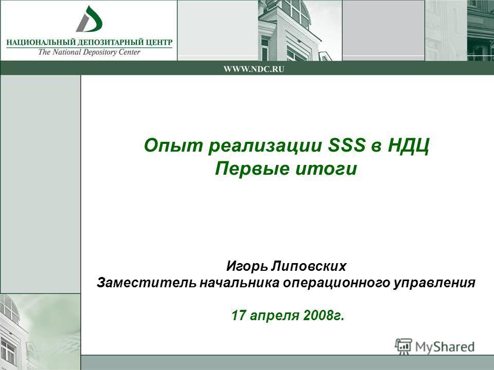 Опыт реализации SSS в НДЦ Первые итоги Игорь Липовских Заместитель начальника операционного управления 17 апреля 2008г.