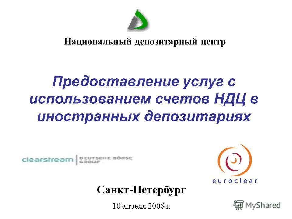 Санкт-Петербург 10 апреля 2008 г. Национальный депозитарный центр Предоставление услуг с использованием счетов НДЦ в иностранных депозитариях