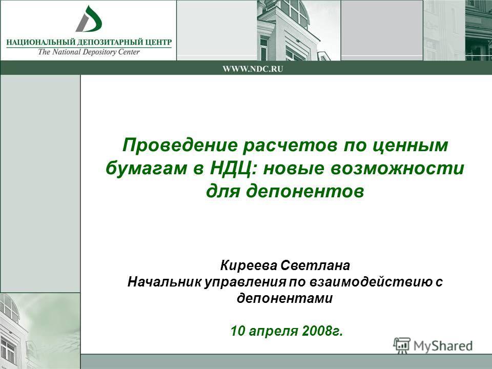 Проведение расчетов по ценным бумагам в НДЦ: новые возможности для депонентов Киреева Светлана Начальник управления по взаимодействию с депонентами 10 апреля 2008г.