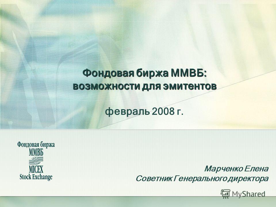 Фондовая биржа ММВБ: возможности для эмитентов Фондовая биржа ММВБ: возможности для эмитентов февраль 2008 г. Марченко Елена Советник Генерального директора
