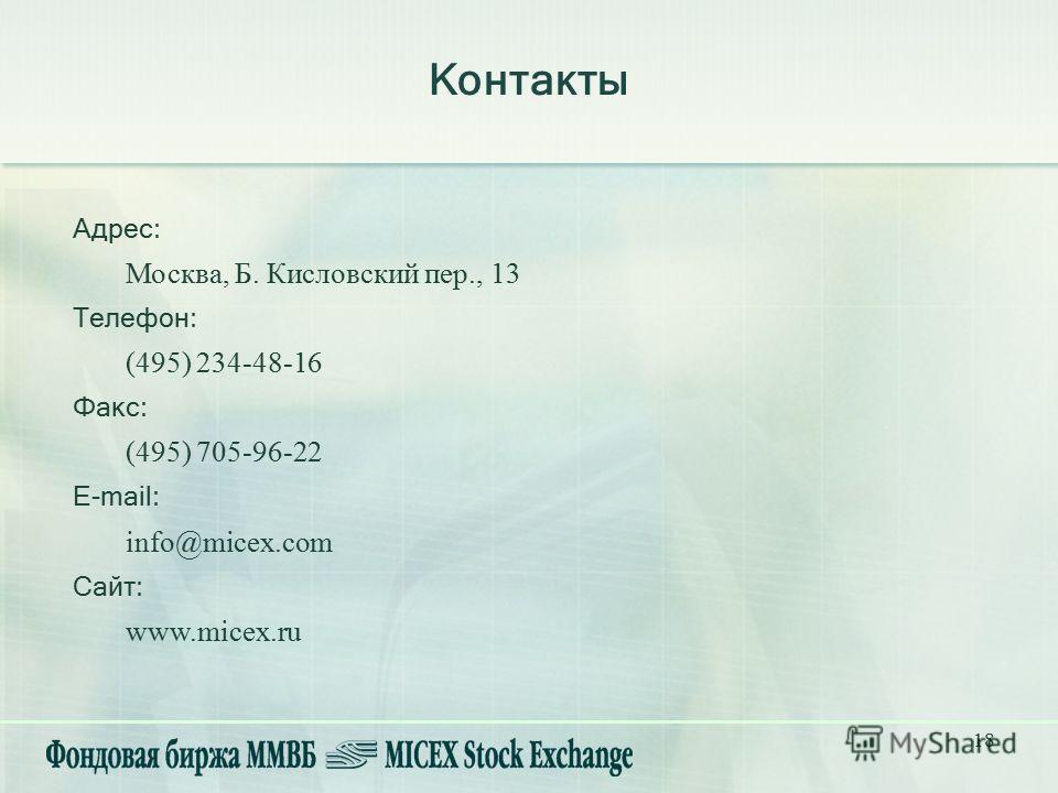 18 Контакты Адрес: Москва, Б. Кисловский пер., 13 Телефон: (495) 234-48-16 Факс: (495) 705-96-22 E-mail: info@micex.com Сайт: www.micex.ru