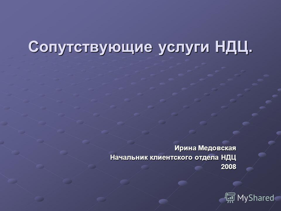 Сопутствующие услуги НДЦ. Ирина Медовская Начальник клиентского отдела НДЦ 2008