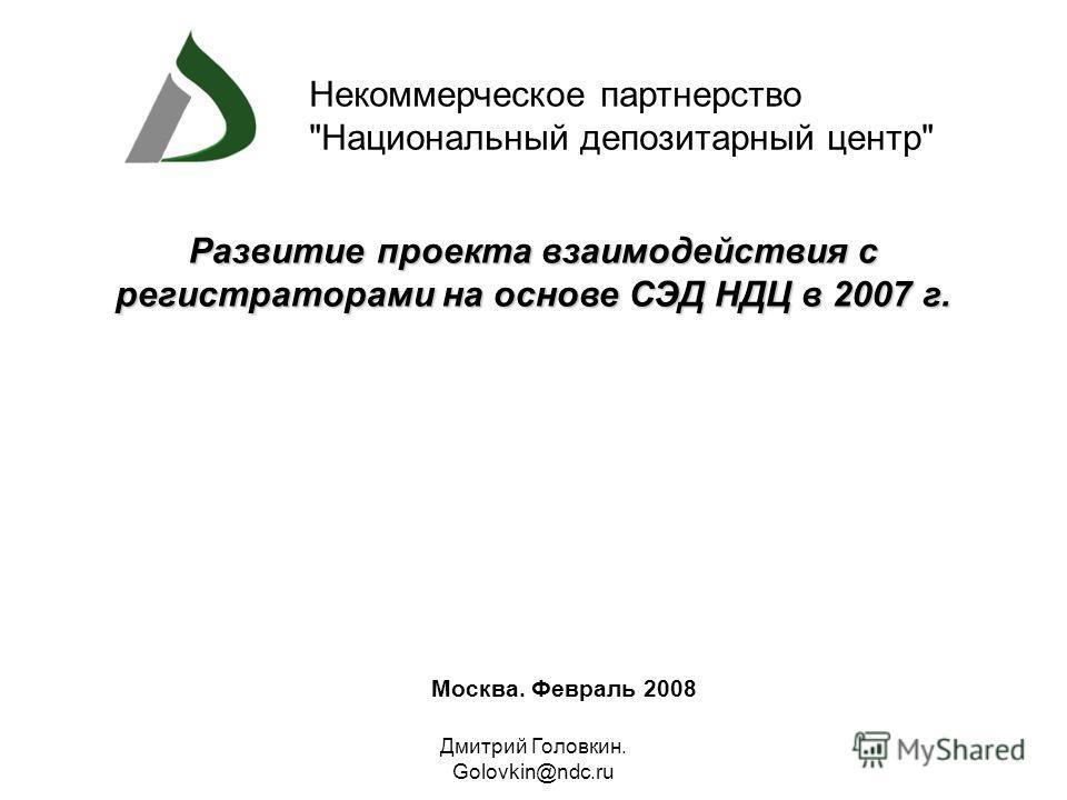 Дмитрий Головкин. Golovkin@ndc.ru Москва. Февраль 2008 Развитие проекта взаимодействия с регистраторами на основе СЭД НДЦв 2007 г. Развитие проекта взаимодействия с регистраторами на основе СЭД НДЦ в 2007 г. Некоммерческое партнерство