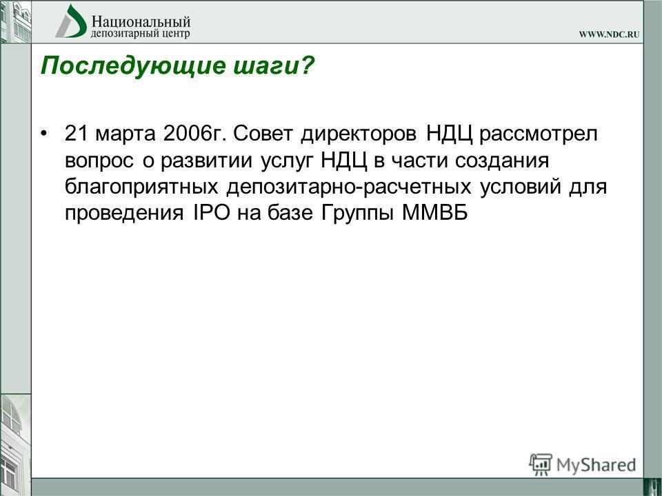 Последующие шаги? 21 марта 2006г. Совет директоров НДЦ рассмотрел вопрос о развитии услуг НДЦ в части создания благоприятных депозитарно-расчетных условий для проведения IPO на базе Группы ММВБ