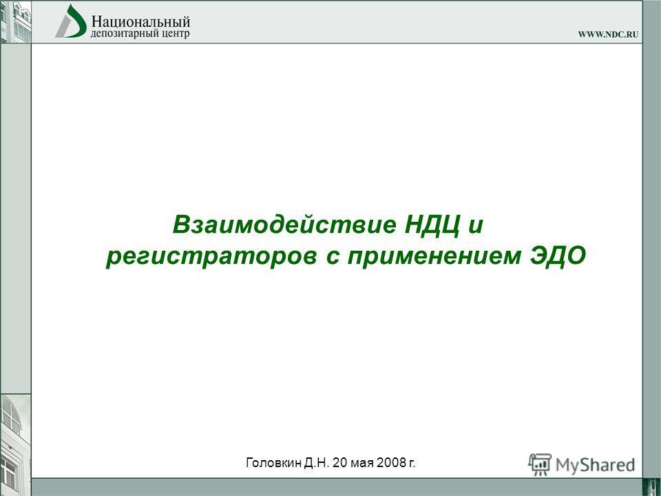 Головкин Д.Н. 20 мая 2008 г. Взаимодействие НДЦ и регистраторов с применением ЭДО