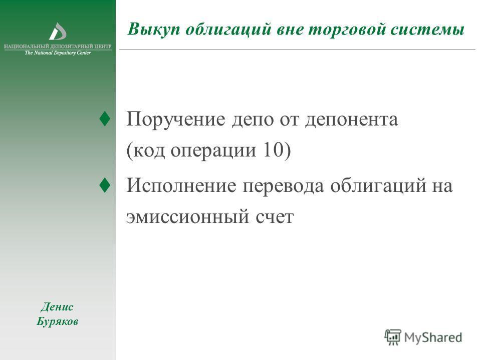 Выкуп облигаций вне торговой системы Поручение депо от депонента (код операции 10) Исполнение перевода облигаций на эмиссионный счет Денис Буряков