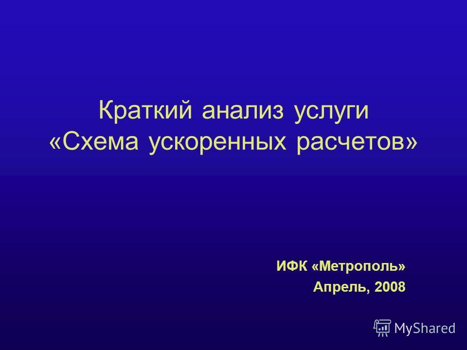 Краткий анализ услуги «Схема ускоренных расчетов» ИФК «Метрополь» Апрель, 2008