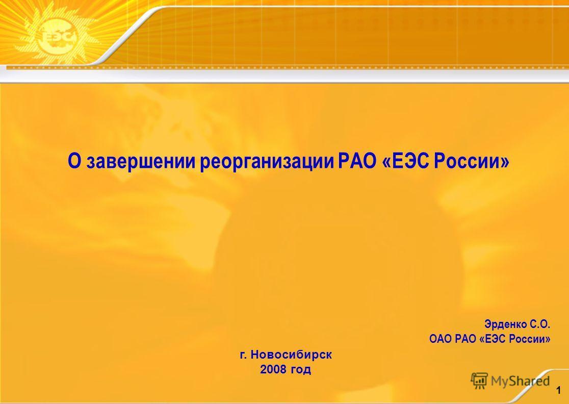 1 О завершении реорганизации РАО «ЕЭС России» Эрденко С.О. ОАО РАО «ЕЭС России» г. Новосибирск 2008 год